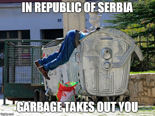 IN REPUBLIC OF SERBIA |  IN REPUBLIC OF SERBIA; GARBAGE TAKES OUT YOU | image tagged in trpublic,serbia,garbage,taken,out,you | made w/ Imgflip meme maker