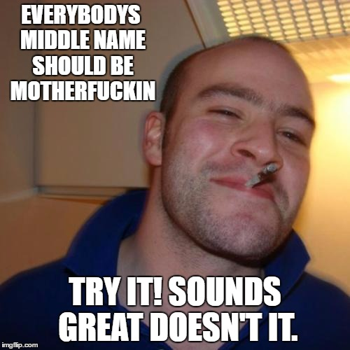 Good Guy Greg Meme | EVERYBODYS MIDDLE NAME SHOULD BE MOTHERF**KIN TRY IT! SOUNDS GREAT DOESN'T IT. | image tagged in memes,good guy greg | made w/ Imgflip meme maker