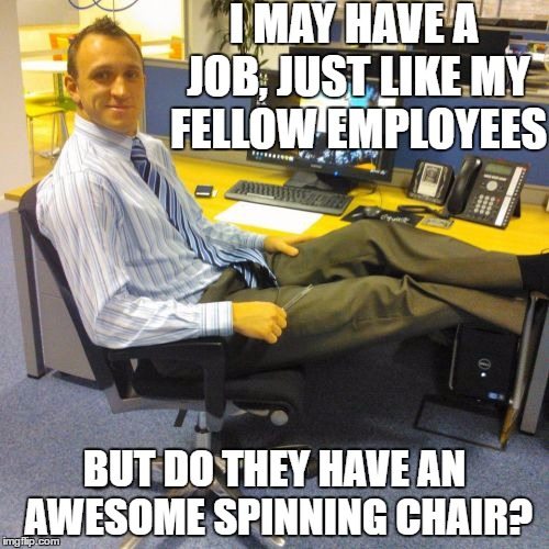 Relaxed Office Guy | I MAY HAVE A JOB, JUST LIKE MY FELLOW EMPLOYEES BUT DO THEY HAVE AN AWESOME SPINNING CHAIR? | image tagged in memes,relaxed office guy | made w/ Imgflip meme maker