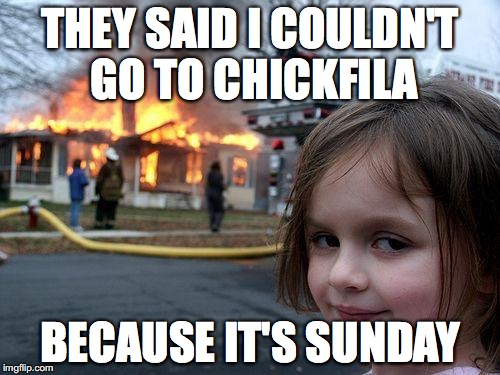 Chcikfila Is Closed | THEY SAID I COULDN'T GO TO CHICKFILA BECAUSE IT'S SUNDAY | image tagged in memes,disaster girl | made w/ Imgflip meme maker