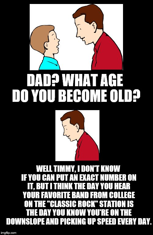 Father To Son. #20 | DAD? WHAT AGE DO YOU BECOME OLD? WELL TIMMY, I DON'T KNOW IF YOU CAN PUT AN EXACT NUMBER ON IT, BUT I THINK THE DAY YOU HEAR YOUR FAVORITE B | image tagged in father to son,timmy,timmy's dad,20,old,classic rock station | made w/ Imgflip meme maker