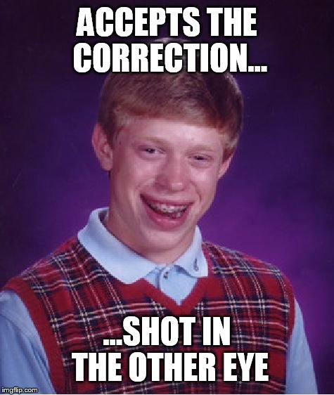 ACCEPTS THE CORRECTION... ...SHOT IN THE OTHER EYE | image tagged in memes,bad luck brian | made w/ Imgflip meme maker