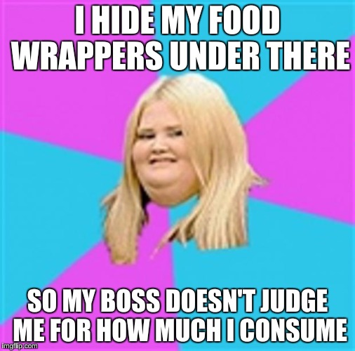 I HIDE MY FOOD WRAPPERS UNDER THERE SO MY BOSS DOESN'T JUDGE ME FOR HOW MUCH I CONSUME | made w/ Imgflip meme maker