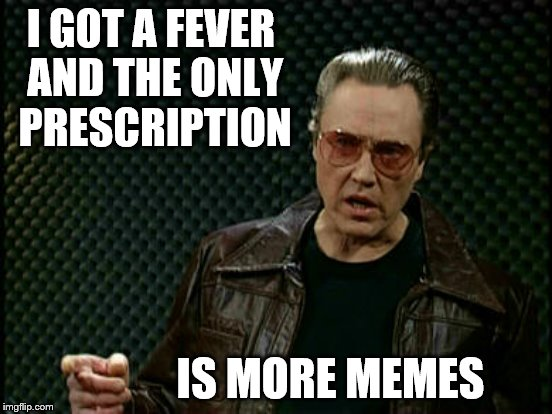 I GOT A FEVER AND THE ONLY PRESCRIPTION IS MORE MEMES | made w/ Imgflip meme maker