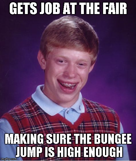 Bad Luck Brian Meme | GETS JOB AT THE FAIR MAKING SURE THE BUNGEE JUMP IS HIGH ENOUGH | image tagged in memes,bad luck brian | made w/ Imgflip meme maker