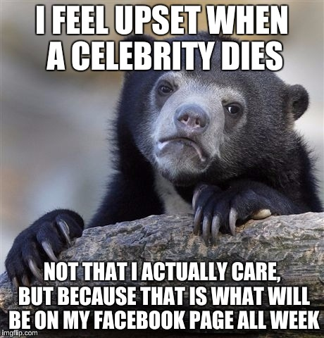Confession Bear Meme | I FEEL UPSET WHEN A CELEBRITY DIES NOT THAT I ACTUALLY CARE, BUT BECAUSE THAT IS WHAT WILL BE ON MY FACEBOOK PAGE ALL WEEK | image tagged in memes,confession bear | made w/ Imgflip meme maker