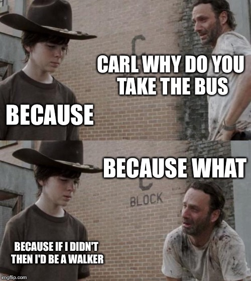 Rick and Carl Meme | CARL WHY DO YOU TAKE THE BUS BECAUSE BECAUSE WHAT BECAUSE IF I DIDN'T THEN I'D BE A WALKER | image tagged in memes,rick and carl | made w/ Imgflip meme maker