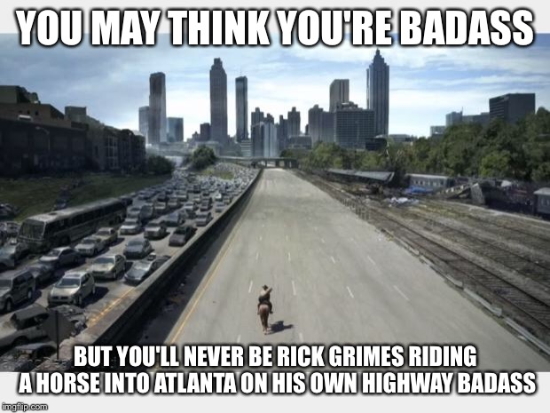 Walking Dead  | YOU MAY THINK YOU'RE BADASS BUT YOU'LL NEVER BE RICK GRIMES RIDING A HORSE INTO ATLANTA ON HIS OWN HIGHWAY BADASS | image tagged in walking dead | made w/ Imgflip meme maker
