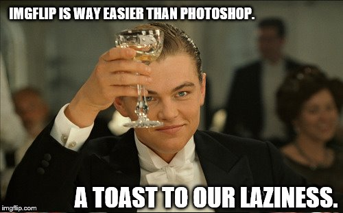 Lazy Toast | IMGFLIP IS WAY EASIER THAN PHOTOSHOP. A TOAST TO OUR LAZINESS. | image tagged in titanic,leonardo dicaprio toast,lazy fat guy on the couch,lazy | made w/ Imgflip meme maker