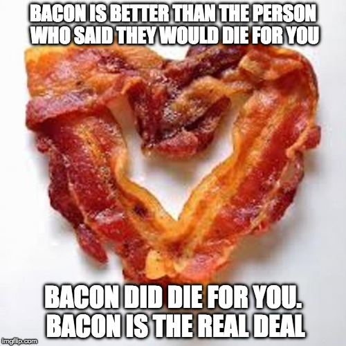 I Heart Bacon and Bacon Hearts Me. | BACON IS BETTER THAN THE PERSON WHO SAID THEY WOULD DIE FOR YOU BACON DID DIE FOR YOU. BACON IS THE REAL DEAL | image tagged in bacon,love,overly attached girlfriend,valentine's day,bacon fun | made w/ Imgflip meme maker