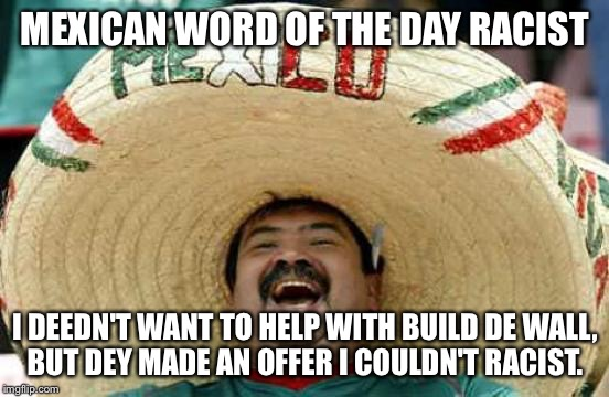 Happy Mexican | MEXICAN WORD OF THE DAY RACIST I DEEDN'T WANT TO HELP WITH BUILD DE WALL, BUT DEY MADE AN OFFER I COULDN'T RACIST. | image tagged in happy mexican | made w/ Imgflip meme maker
