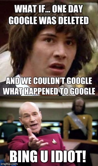What if google gets deleted?,simple... | BING U IDIOT! | image tagged in conspiracy keanu,picard wtf,google search,bing,memes | made w/ Imgflip meme maker