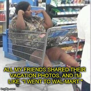 "The fate of the penniless in America... | ALL MY FRIENDS SHARED THEIR VACATION PHOTOS, AND I'M LIKE, ""I WENT TO WAL-MART."" 