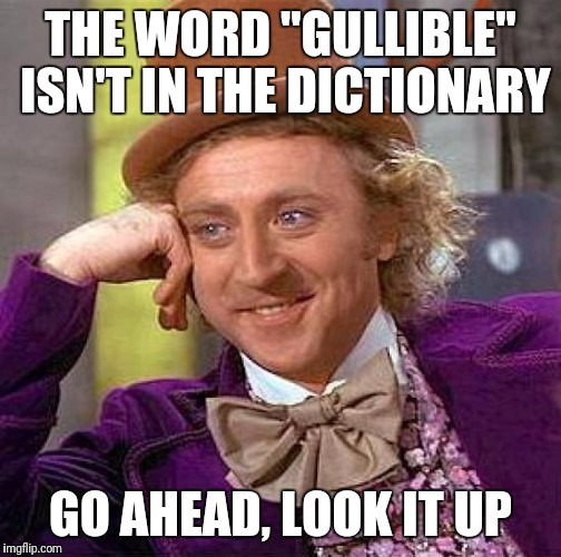 "Creepy Condescending Wonka Meme | THE WORD ""GULLIBLE"" ISN'T IN THE DICTIONARY GO AHEAD, LOOK IT UP 