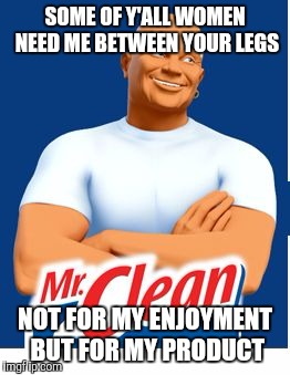 Mr clean |  SOME OF Y'ALL WOMEN NEED ME BETWEEN YOUR LEGS; NOT FOR MY ENJOYMENT BUT FOR MY PRODUCT | image tagged in mr clean,funny memes,memes,jokes,humor memes | made w/ Imgflip meme maker