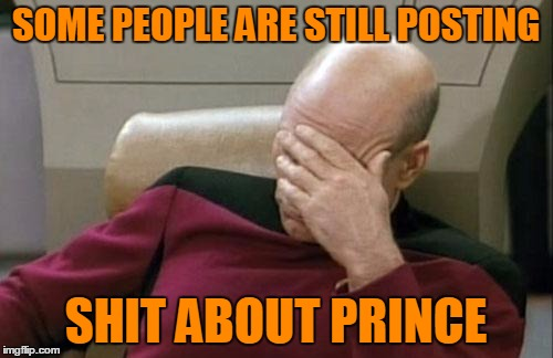 Captain Picard Facepalm Meme | SOME PEOPLE ARE STILL POSTING SHIT ABOUT PRINCE | image tagged in memes,captain picard facepalm | made w/ Imgflip meme maker