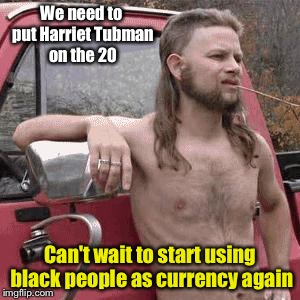 almost redneck | We need to put Harriet Tubman on the 20 Can't wait to start using black people as currency again | image tagged in almost redneck | made w/ Imgflip meme maker