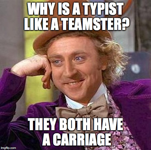 Creepy Condescending Wonka Meme | WHY IS A TYPIST LIKE A TEAMSTER? THEY BOTH HAVE A CARRIAGE | image tagged in memes,creepy condescending wonka | made w/ Imgflip meme maker