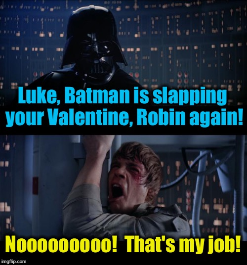 Star Wars Slap Robin My Job No | Luke, Batman is slapping your Valentine, Robin again! Nooooooooo!  That's my job! | image tagged in memes,star wars no,evilmandoevil,funny,luke skywalker,darth vader | made w/ Imgflip meme maker