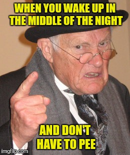 Back In My Day Meme | WHEN YOU WAKE UP IN THE MIDDLE OF THE NIGHT AND DON'T HAVE TO PEE | image tagged in memes,back in my day | made w/ Imgflip meme maker
