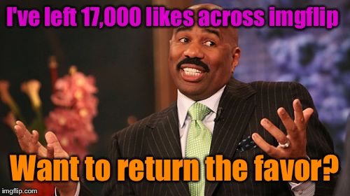 Steve Harvey Meme | I've left 17,000 likes across imgflip Want to return the favor? | image tagged in memes,steve harvey | made w/ Imgflip meme maker