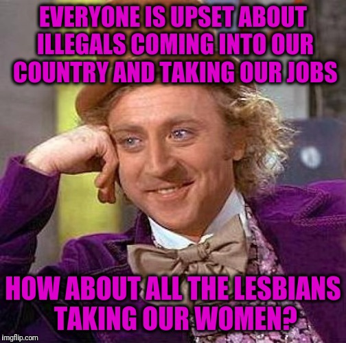 Creepy Condescending Wonka Meme | EVERYONE IS UPSET ABOUT ILLEGALS COMING INTO OUR COUNTRY AND TAKING OUR JOBS HOW ABOUT ALL THE LESBIANS TAKING OUR WOMEN? | image tagged in memes,creepy condescending wonka | made w/ Imgflip meme maker