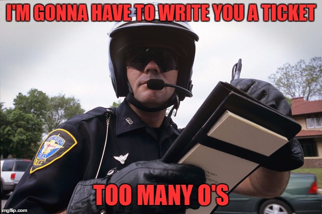 I'M GONNA HAVE TO WRITE YOU A TICKET TOO MANY O'S | made w/ Imgflip meme maker
