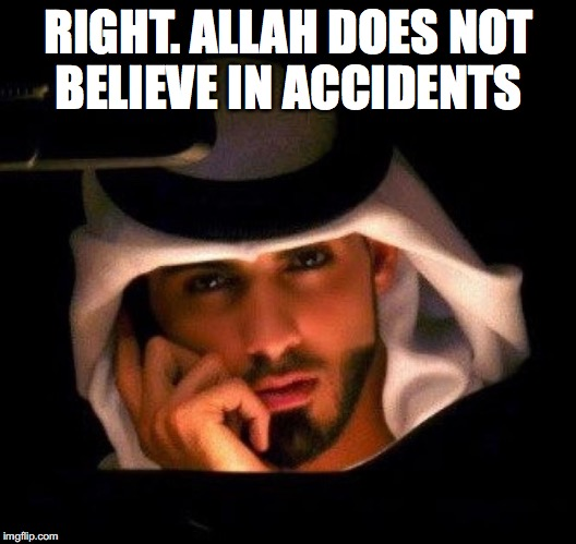 RIGHT. ALLAH DOES NOT BELIEVE IN ACCIDENTS | made w/ Imgflip meme maker