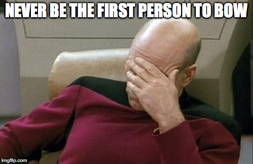Captain Picard Facepalm Meme | NEVER BE THE FIRST PERSON TO BOW | image tagged in memes,captain picard facepalm | made w/ Imgflip meme maker