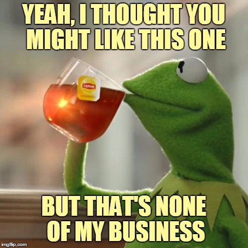 But Thats None Of My Business Meme | YEAH, I THOUGHT YOU MIGHT LIKE THIS ONE BUT THAT'S NONE OF MY BUSINESS | image tagged in memes,but thats none of my business,kermit the frog | made w/ Imgflip meme maker