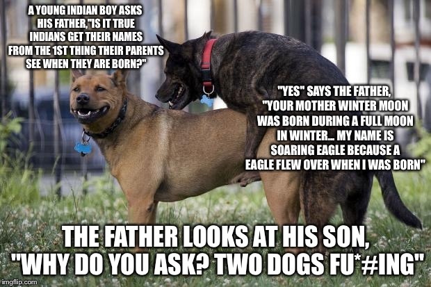 "A YOUNG INDIAN BOY ASKS HIS FATHER,""IS IT TRUE INDIANS GET THEIR NAMES FROM THE 1ST THING THEIR PARENTS SEE WHEN THEY ARE BORN?"" THE FATHER  