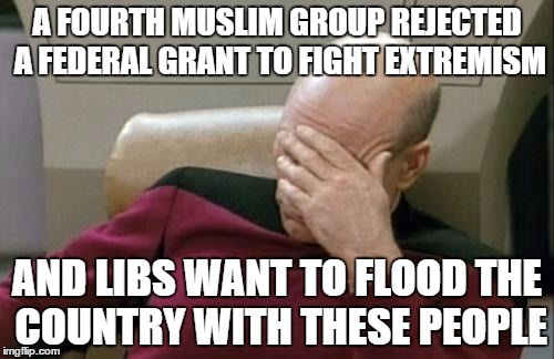 Captain Picard Facepalm Meme | A FOURTH MUSLIM GROUP REJECTED A FEDERAL GRANT TO FIGHT EXTREMISM AND LIBS WANT TO FLOOD THE COUNTRY WITH THESE PEOPLE | image tagged in memes,captain picard facepalm | made w/ Imgflip meme maker