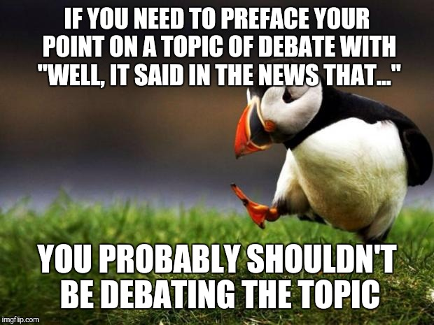 "Unpopular Opinion Puffin Meme | IF YOU NEED TO PREFACE YOUR POINT ON A TOPIC OF DEBATE WITH ""WELL, IT SAID IN THE NEWS THAT..."" YOU PROBABLY SHOULDN'T BE DEBATING THE TOPIC 