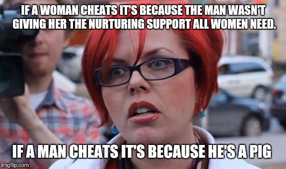 IF A WOMAN CHEATS IT'S BECAUSE THE MAN WASN'T GIVING HER THE NURTURING SUPPORT ALL WOMEN NEED. IF A MAN CHEATS IT'S BECAUSE HE'S A PIG | made w/ Imgflip meme maker