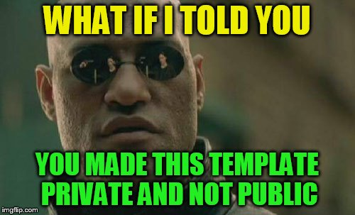 Matrix Morpheus Meme | WHAT IF I TOLD YOU YOU MADE THIS TEMPLATE PRIVATE AND NOT PUBLIC | image tagged in memes,matrix morpheus | made w/ Imgflip meme maker