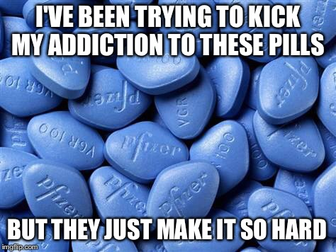 Viagra: It's a hard habit to break | I'VE BEEN TRYING TO KICK MY ADDICTION TO THESE PILLS BUT THEY JUST MAKE IT SO HARD | image tagged in viagra,addiction,erectile dysfunction | made w/ Imgflip meme maker