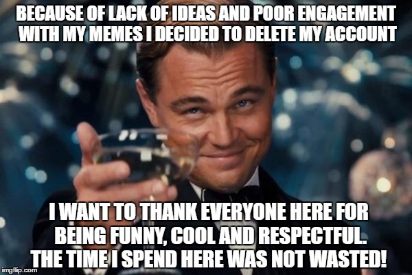 Leonardo Dicaprio Cheers Meme | BECAUSE OF LACK OF IDEAS AND POOR ENGAGEMENT WITH MY MEMES I DECIDED TO DELETE MY ACCOUNT I WANT TO THANK EVERYONE HERE FOR BEING FUNNY, COO | image tagged in memes,leonardo dicaprio cheers | made w/ Imgflip meme maker