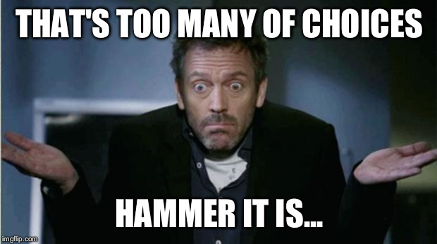 THAT'S TOO MANY OF CHOICES HAMMER IT IS... | made w/ Imgflip meme maker