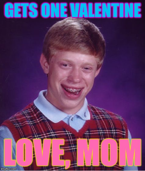 Bad Luck Brian Meme | GETS ONE VALENTINE LOVE, MOM | image tagged in memes,bad luck brian | made w/ Imgflip meme maker
