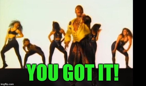 YOU GOT IT! | made w/ Imgflip meme maker