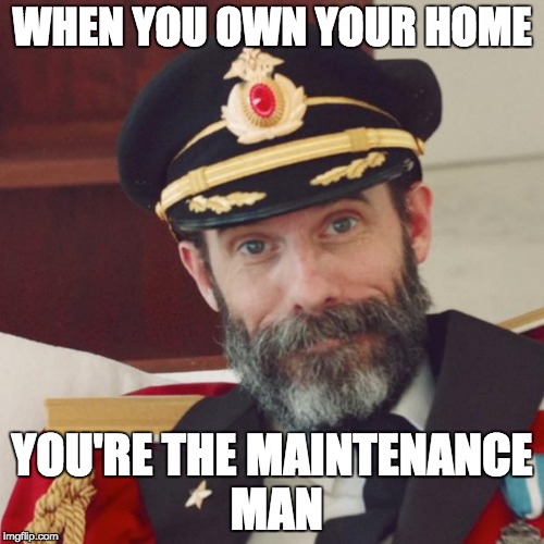 Captain Obvious | WHEN YOU OWN YOUR HOME YOU'RE THE MAINTENANCE MAN | image tagged in captain obvious | made w/ Imgflip meme maker