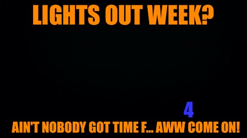 Ain't nobody got time for Lights Out Week | LIGHTS OUT WEEK? AIN'T NOBODY GOT TIME F... AWW COME ON! 4 | image tagged in black background,aint nobody got time for that,memes,lights out week | made w/ Imgflip meme maker