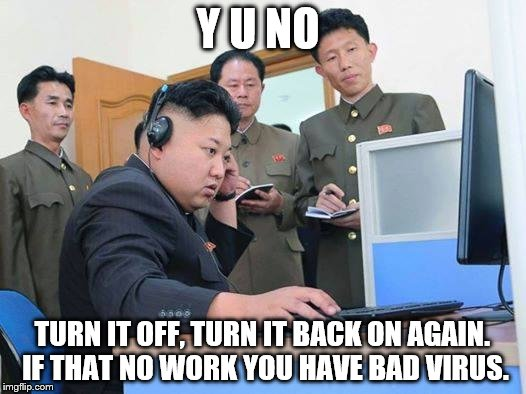 Kim Jong Un computer tech support | Y U NO TURN IT OFF, TURN IT BACK ON AGAIN. IF THAT NO WORK YOU HAVE BAD VIRUS. | image tagged in kim jong un computer,tech support,memes | made w/ Imgflip meme maker