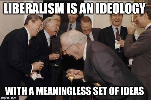 Laughing Men In Suits Meme | LIBERALISM IS AN IDEOLOGY WITH A MEANINGLESS SET OF IDEAS | image tagged in memes,laughing men in suits | made w/ Imgflip meme maker