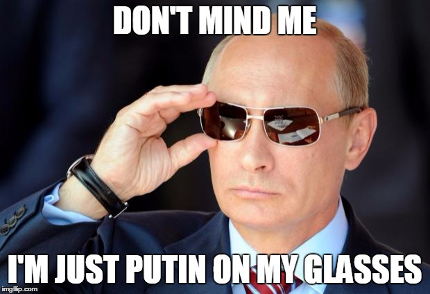 Bad Joke Putin | DON'T MIND ME I'M JUST PUTIN ON MY GLASSES | image tagged in putin with sunglasses,memes,trhtimmy | made w/ Imgflip meme maker