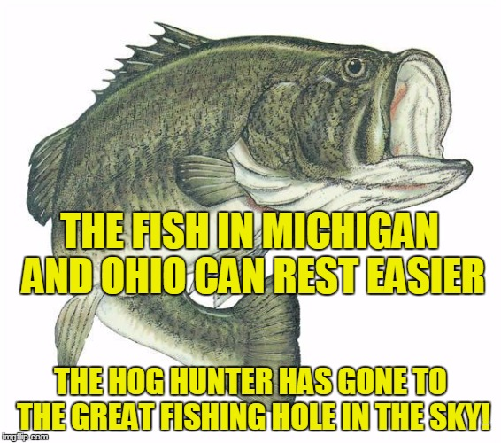 RIP Dad 1931 - 2017 |  THE FISH IN MICHIGAN AND OHIO CAN REST EASIER; THE HOG HUNTER HAS GONE TO THE GREAT FISHING HOLE IN THE SKY! | image tagged in bass,dad,rip,michigan,ohio | made w/ Imgflip meme maker