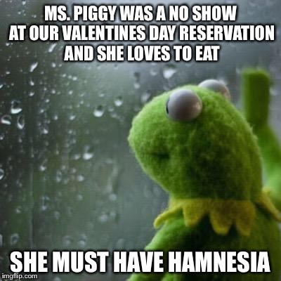 MS. PIGGY WAS A NO SHOW AT OUR VALENTINES DAY RESERVATION AND SHE LOVES TO EAT SHE MUST HAVE HAMNESIA | image tagged in sad kermit,memes,bad puns,valentines day,happy valentines day | made w/ Imgflip meme maker