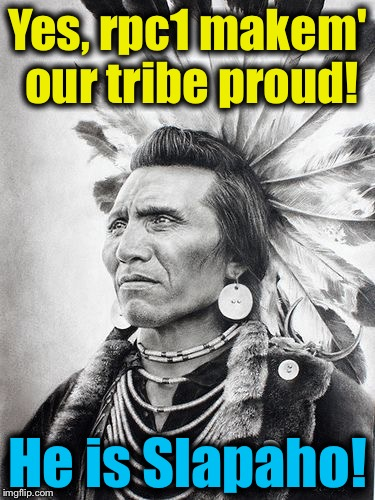 Yes, rpc1 makem' our tribe proud! He is Slapaho! | made w/ Imgflip meme maker