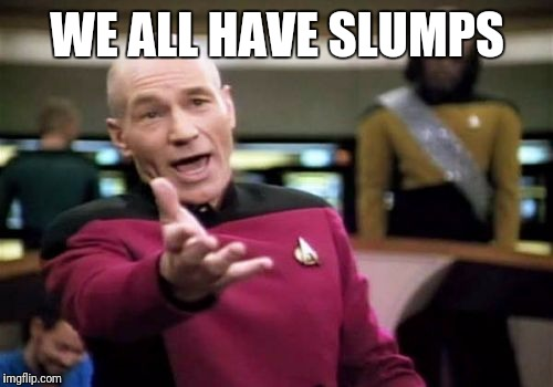 Picard Wtf Meme | WE ALL HAVE SLUMPS | image tagged in memes,picard wtf | made w/ Imgflip meme maker