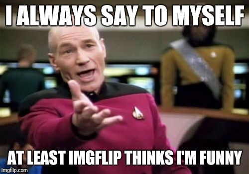 Picard Wtf Meme | I ALWAYS SAY TO MYSELF AT LEAST IMGFLIP THINKS I'M FUNNY | image tagged in memes,picard wtf | made w/ Imgflip meme maker